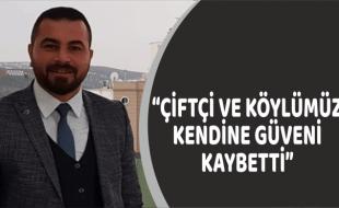 """""""ÇİFTÇİ VE KÖYLÜMÜZ KENDİNE GÜVENİ KAYBETTİ"""""""