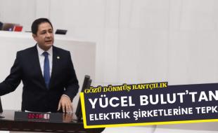 YÜCEL BULUT'TAN ELEKTRİK ŞİRKETLERİNE TEPKİ