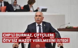 CHP'Lİ DURMAZ, ÇİFTÇİLERE ÖTV'SİZ MAZOT VERİLMESİNİ İSTEDİ