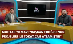 """MUHTAR YILMAZ: """"BAŞKAN EROĞLU'NUN PROJELERİ İLE TOKAT ÇAĞ ATLAMIŞTIR"""""""